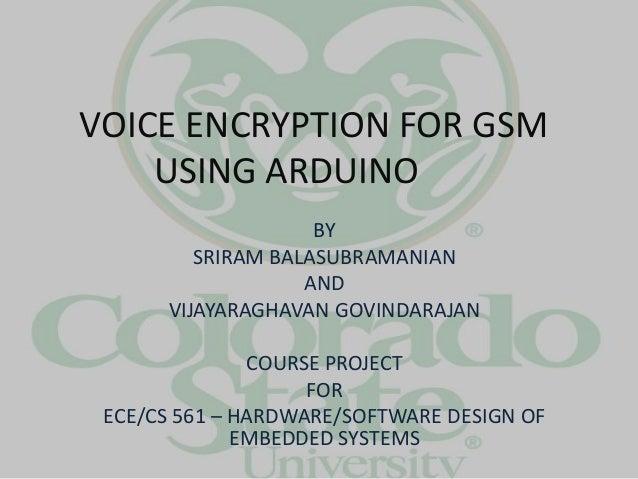 VOICE ENCRYPTION FOR GSM USING ARDUINO BY SRIRAM BALASUBRAMANIAN AND VIJAYARAGHAVAN GOVINDARAJAN COURSE PROJECT FOR ECE/CS...
