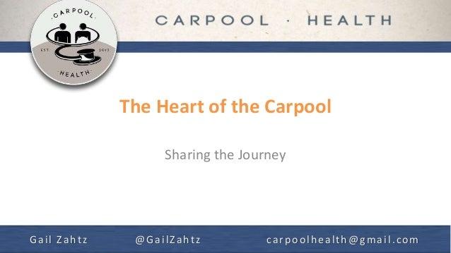 The Heart of the Carpool Sharing the Journey Gail Zahtz @GailZahtz carpoolhealth@gmail.com