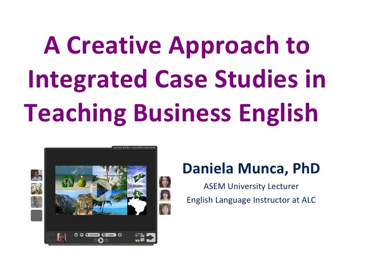 A Creative Approach to Integrated Case Studies in Teaching Business English  Daniela Munca, PhD ASEM University Lecturer E...