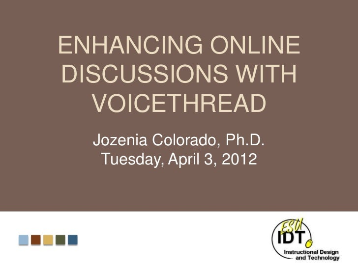 ENHANCING ONLINEDISCUSSIONS WITH  VOICETHREAD  Jozenia Colorado, Ph.D.   Tuesday, April 3, 2012