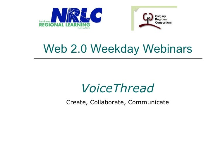 Web 2.0 Weekday Webinars VoiceThread Create, Collaborate, Communicate