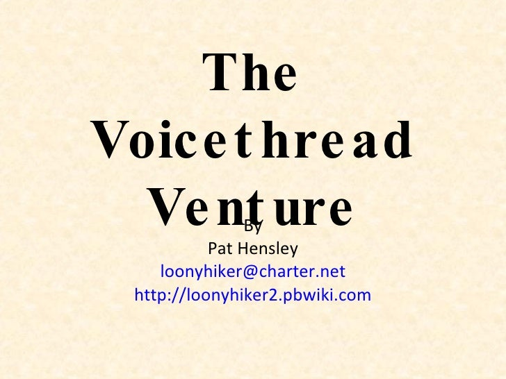 The Voicethread Venture By Pat Hensley [email_address] http://loonyhiker2.pbwiki.com