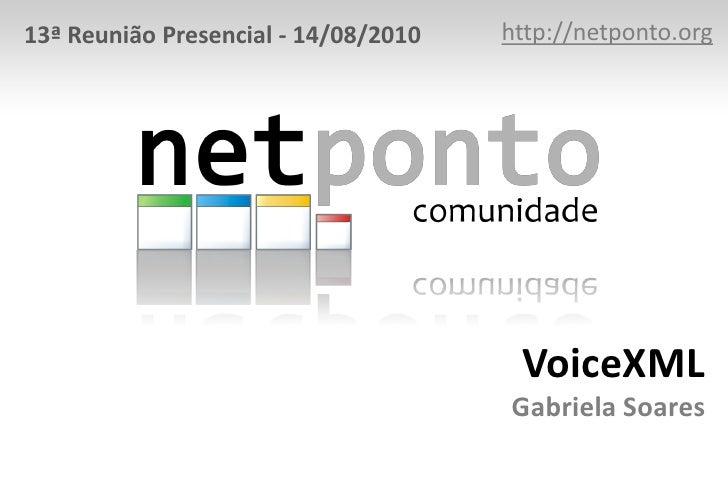 http://netponto.org<br />13ª Reunião Presencial - 14/08/2010<br />VoiceXMLGabriela Soares<br />