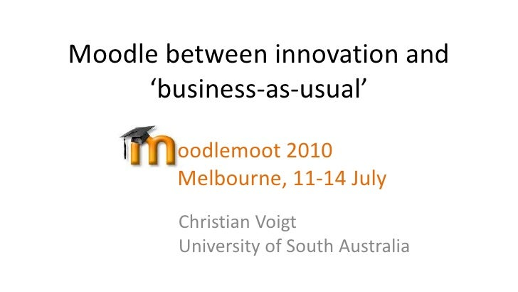 Moodle between innovation and 'business-as-usual'<br />oodlemoot 2010Melbourne, 11-14 July <br />Christian VoigtUniversity...