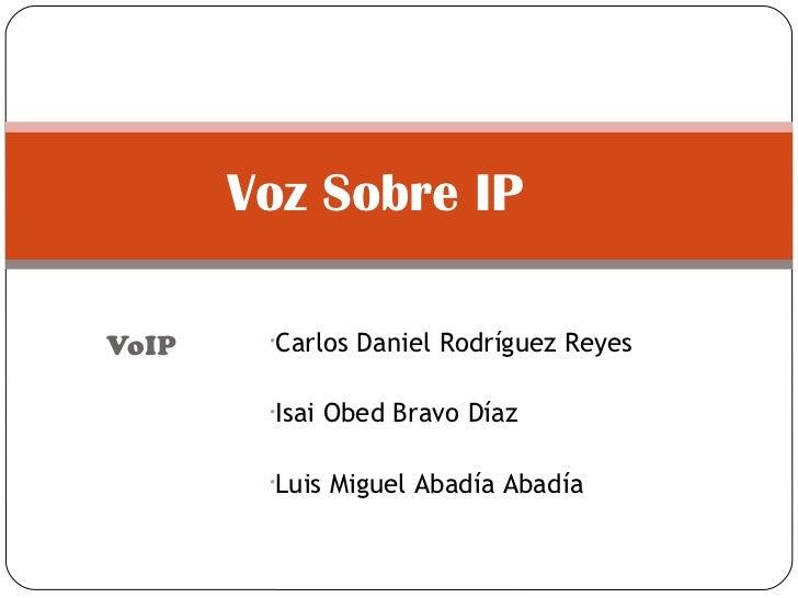 VoIP Voz Sobre IP  <ul><li>Carlos Daniel Rodríguez Reyes </li></ul><ul><li>Isai Obed Bravo Díaz </li></ul><ul><li>Luis Mig...