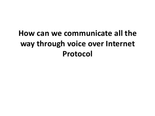 How can we communicate all theway through voice over InternetProtocol