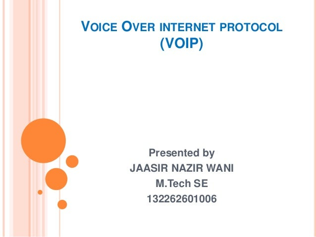VOICE OVER INTERNET PROTOCOL (VOIP) Presented by JAASIR NAZIR WANI M.Tech SE 132262601006