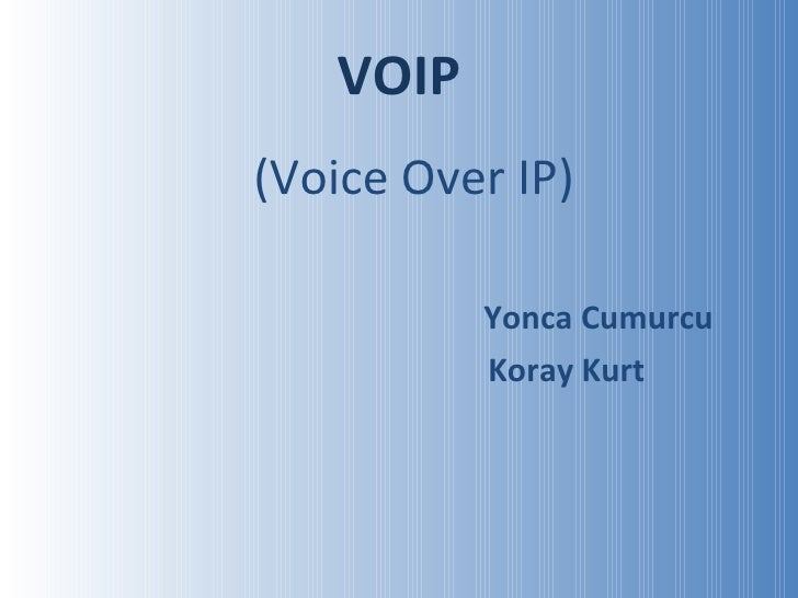 VOIP <ul><li>(Voice Over IP) </li></ul><ul><li>Yonca Cumurcu </li></ul><ul><li>Koray Kurt </li></ul>