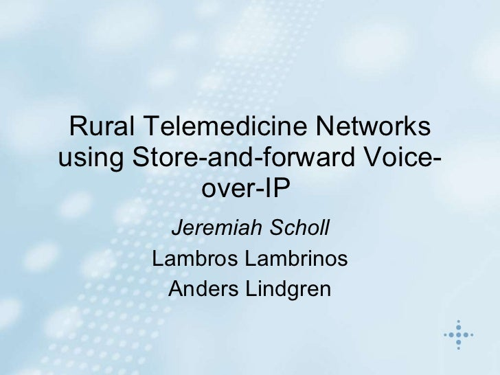 Rural Telemedicine Networks using Store-and-forward Voice-over-IP   Jeremiah Scholl Lambros Lambrinos Anders Lindgren