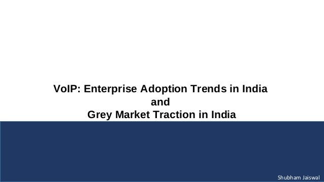 VoIP: Enterprise Adoption Trends in India                  and       Grey Market Traction in India                        ...