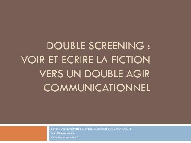 DOUBLE SCREENING : VOIR ET ECRIRE LA FICTION VERS UN DOUBLE AGIR COMMUNICATIONNEL Laurence Allard, maîtresse de conférence...