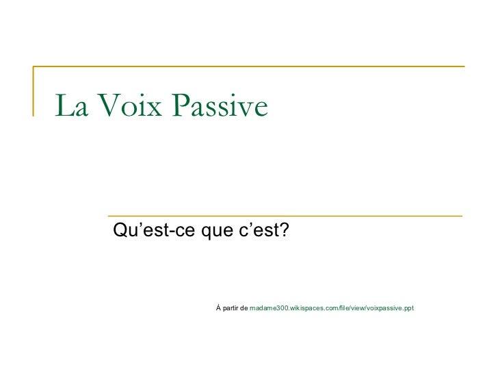 La Voix Passive <ul><li>Qu'est-ce que c'est? </li></ul>À partir de  madame300.wikispaces.com/file/view/voixpassive.ppt