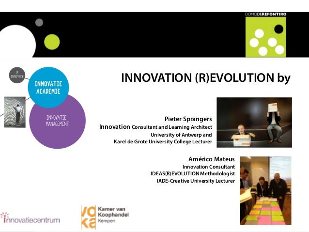 INNOVATION (R)EVOLUTION by Pieter Sprangers Innovation Consultant and Learning Architect University of Antwerp and Karel d...