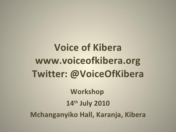 Voice of Kibera www.voiceofkibera.org Twitter: @VoiceOfKibera Workshop 14 th  July 2010 Mchanganyiko Hall, Karanja, Kibera