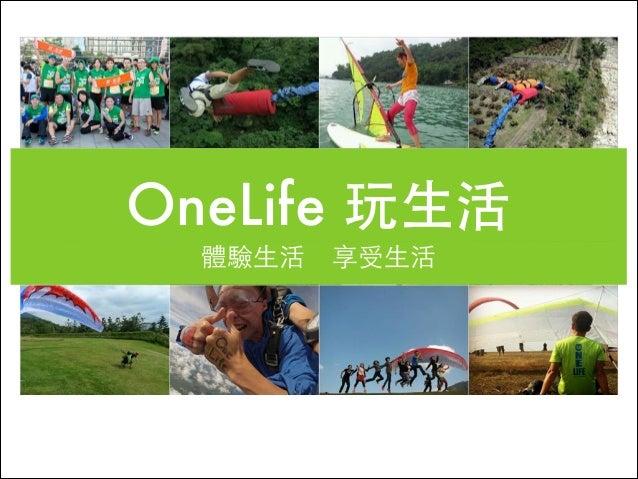 OneLife 玩⽣生活 體驗⽣生活 享受⽣生活