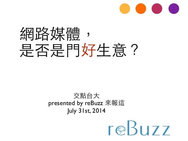 網路媒體,  是否是⾨門好⽣生意? 交點台⼤大  presented by reBuzz 來報這  July 31st, 2014