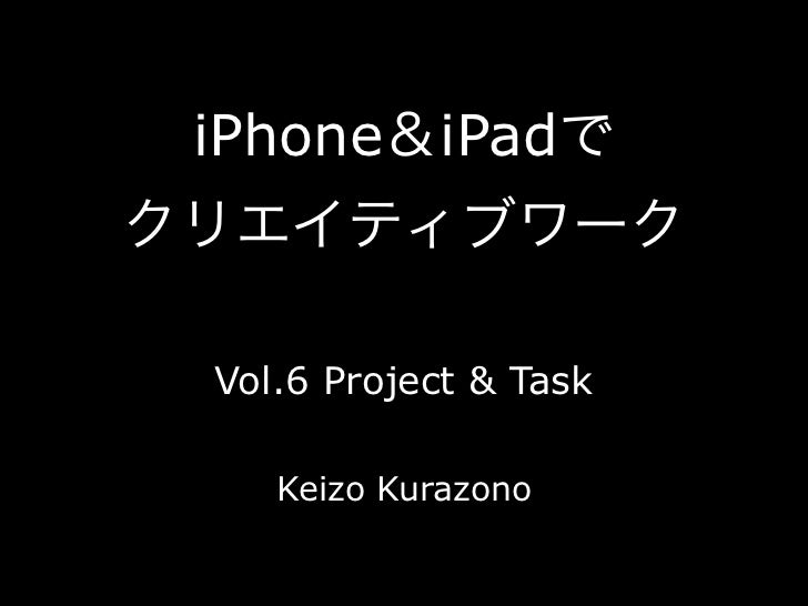iPhone&iPadでクリエイティブワーク Vol.6 Project & Task    Keizo Kurazono