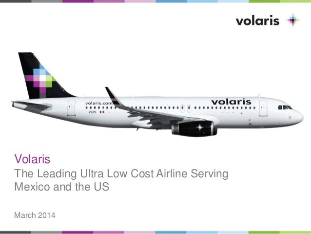 Volaris The Leading Ultra Low Cost Airline Serving Mexico and the US March 2014