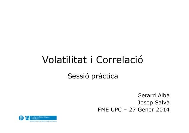 Volatilitat i Correlació Sessió pràctica Gerard Albà Josep Salvà FME UPC – 27 Gener 2014