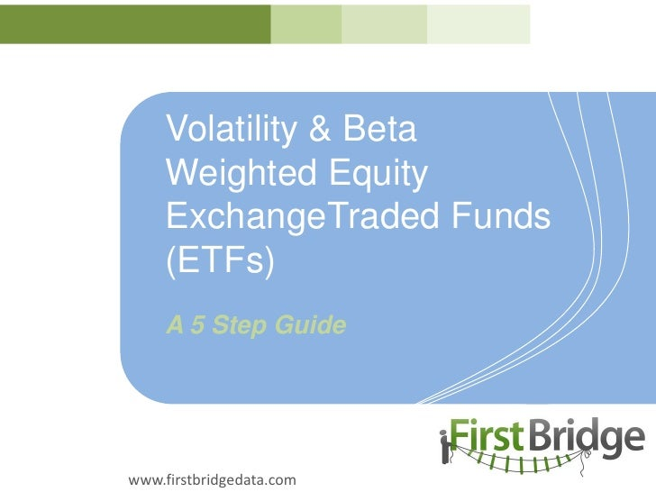Volatility & BetaWeighted Equity ExchangeTraded Funds(ETFs)<br />A 5 Step Guide<br />www.firstbridgedata.com<br />