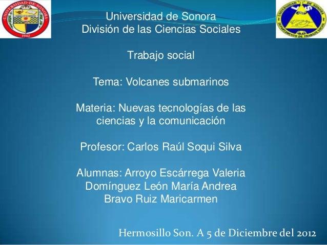 Universidad de Sonora División de las Ciencias Sociales          Trabajo social   Tema: Volcanes submarinosMateria: Nuevas...