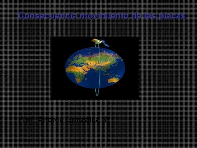 Prof. Andrea González R. Consecuencia movimiento de las placasConsecuencia movimiento de las placas
