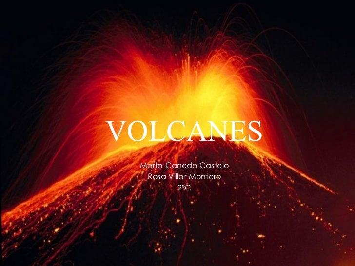 <ul><li>VOLCANES </li></ul><ul><li>Marta Canedo Castelo </li></ul><ul><li>Rosa Villar Montero </li></ul><ul><li>2ºC </li><...