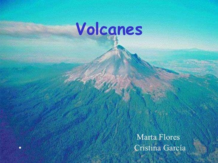 Volcanes   <ul><li>Marta Flores </li></ul><ul><li>Cristina García </li></ul>