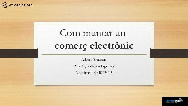 Com muntar uncomerç electrònic        Albert Alemany    AlterEgo Web – Figueres     Volcànica 20/10/2012
