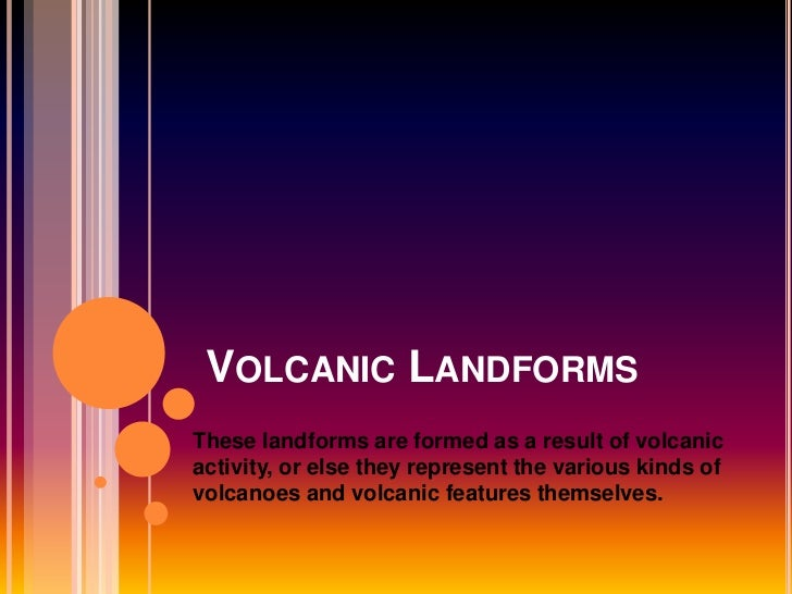 VOLCANIC LANDFORMSThese landforms are formed as a result of volcanicactivity, or else they represent the various kinds ofv...