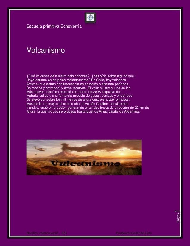 Escuela primitiva EcheverríaNombre: catalina varas 8°B Profesora: Hortensia SotoPágina1Volcanismo¿Qué volcanes de nuestro ...