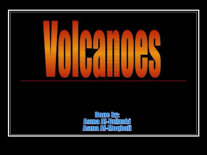 Done by: Asma Al-Bulushi  Asma Al-Moqbali Volcanoes