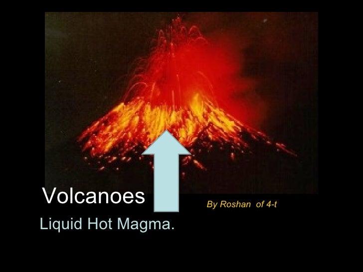 Volcanoes           By Roshan of 4-tLiquid Hot Magma.