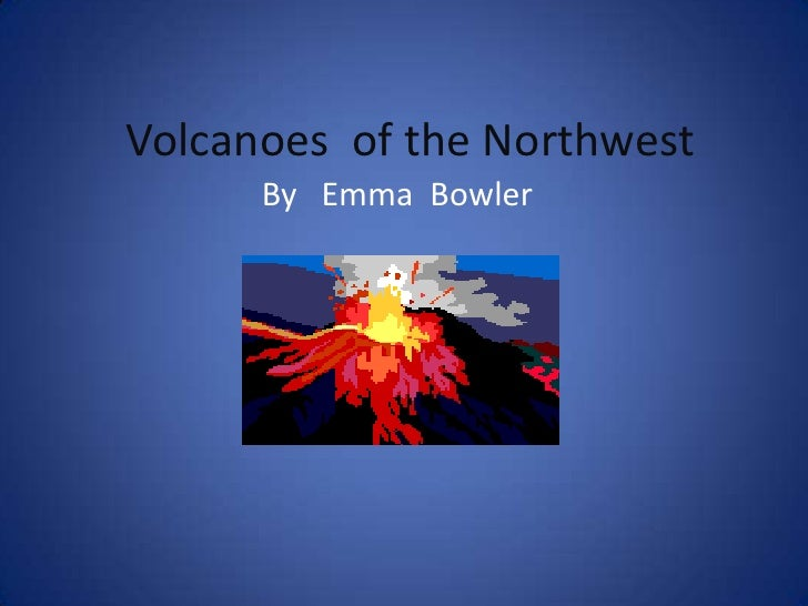 Volcanoes  of the Northwest<br />By   Emma  Bowler<br />