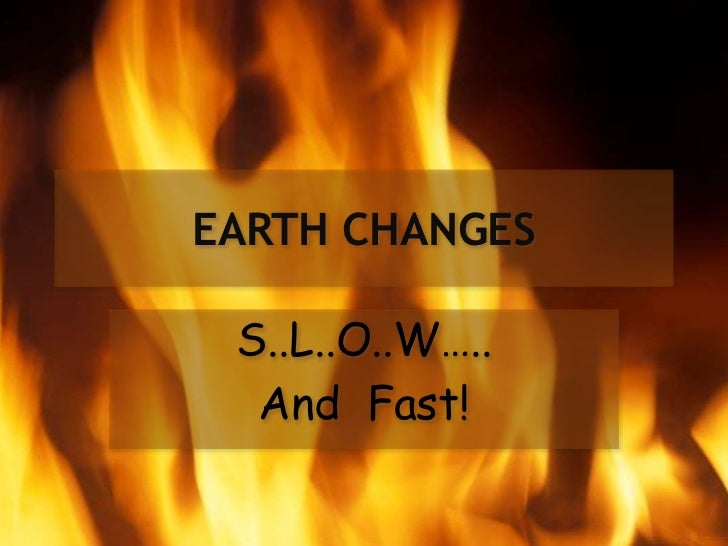 EARTH CHANGES S..L..O..W…..  And Fast!