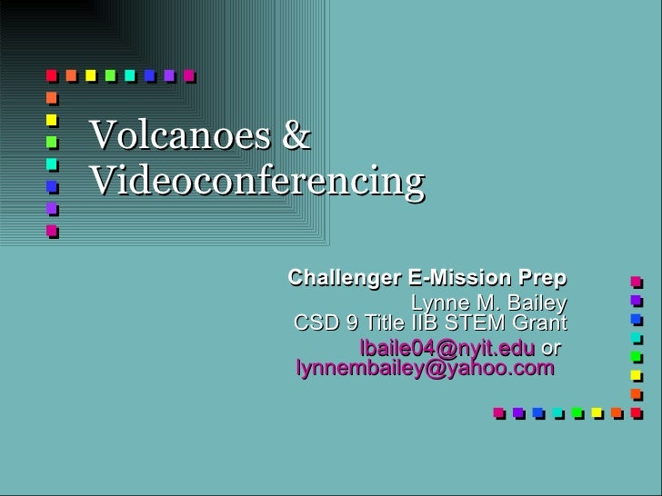 Volcanoes & Videoconferencing Challenger E-Mission Prep Lynne M. Bailey CSD 9 Title IIB STEM Grant [email_address]  or  [e...