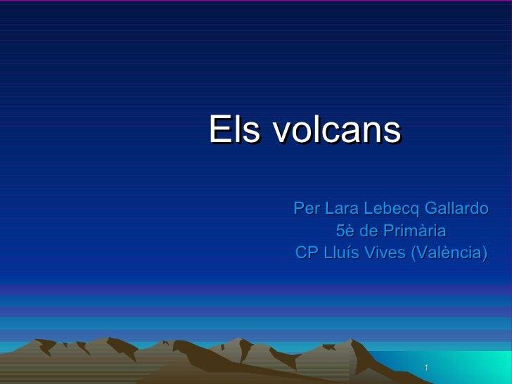 Els volcans <ul><li>Per Lara Lebecq Gallardo </li></ul><ul><li>5è de Primària </li></ul><ul><li>CP  Lluís Vives  (València...