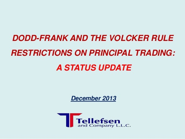 DODD-FRANK AND THE VOLCKER RULE RESTRICTIONS ON PRINCIPAL TRADING: A STATUS UPDATE  December 2013