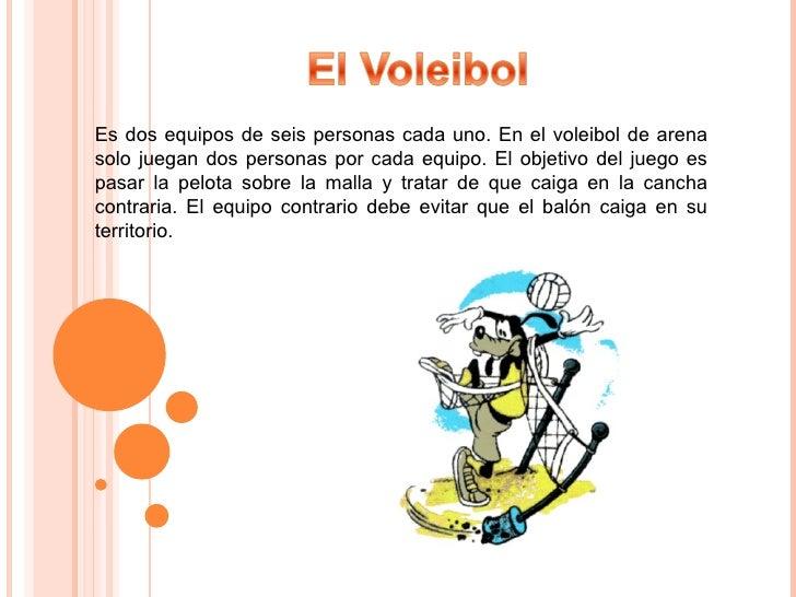 Es dos equipos de seis personas cada uno. En el voleibol de arena solo juegan dos personas por cada equipo. El objetivo de...