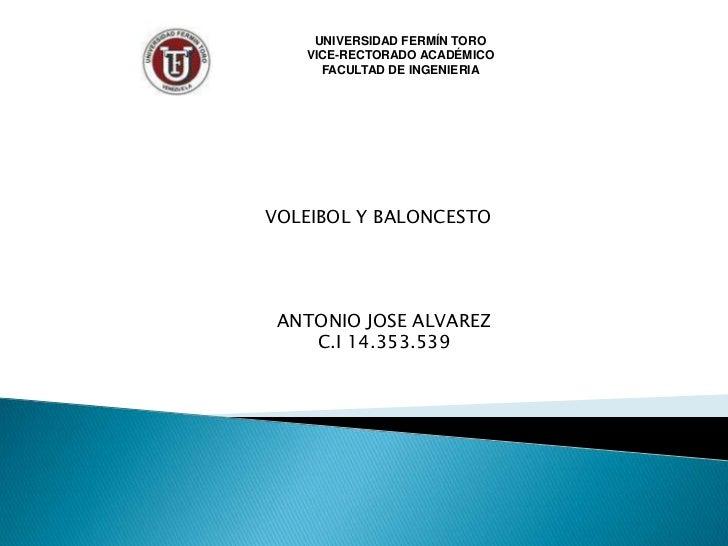 UNIVERSIDAD FERMÍN TORO<br />VICE-RECTORADO ACADÉMICO<br />FACULTAD DE INGENIERIA<br />VOLEIBOL Y BALONCESTO<br />ANTONIO ...