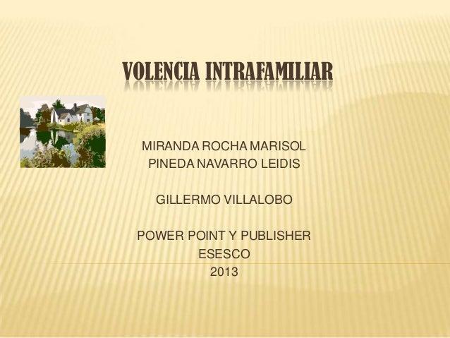 VOLENCIA INTRAFAMILIAR MIRANDA ROCHA MARISOL PINEDA NAVARRO LEIDIS GILLERMO VILLALOBO POWER POINT Y PUBLISHER ESESCO 2013