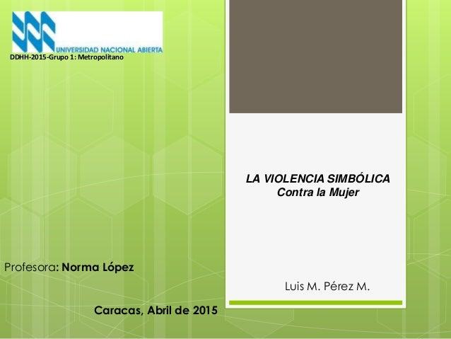 LA VIOLENCIA SIMBÓLICA Contra la Mujer Luis M. Pérez M. DDHH-2015-Grupo 1: Metropolitano Profesora: Norma López Caracas, A...