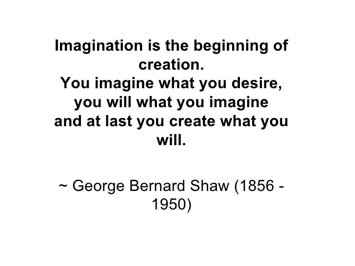 Imagination is the beginning of creation. You imagine what you desire, you will what you imagine and at last you create wh...