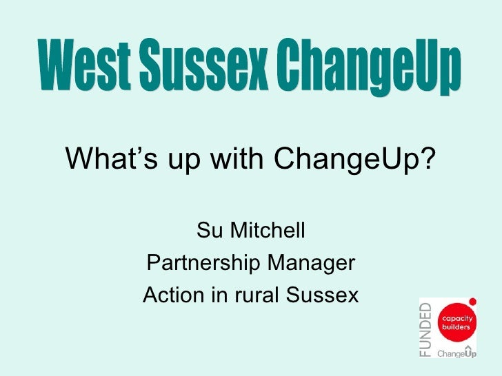 What's up with ChangeUp? Su Mitchell Partnership Manager Action in rural Sussex West Sussex ChangeUp