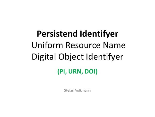 Persistend Identifyer Uniform Resource Name Digital Object Identifyer (PI, URN, DOI) Stefan Volkmann
