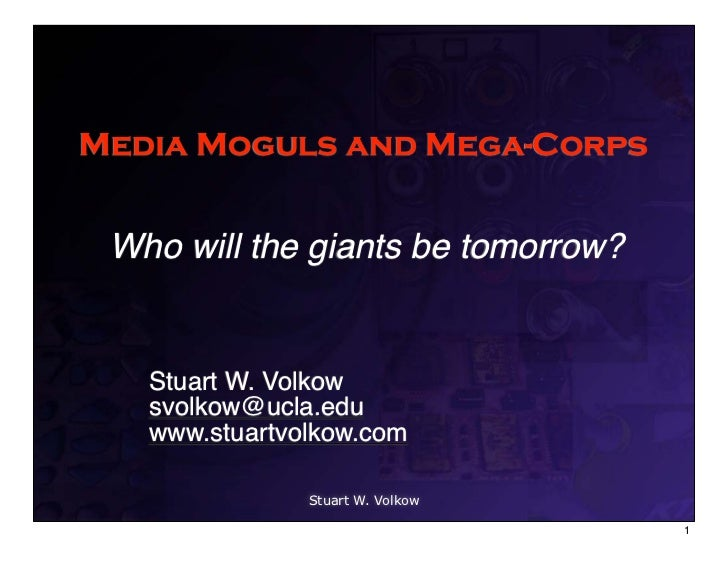 Media Moguls and Mega-Corps Who will the giants be tomorrow?   Stuart W. Volkow   svolkow@ucla.edu   www.stuartvolkow.com ...