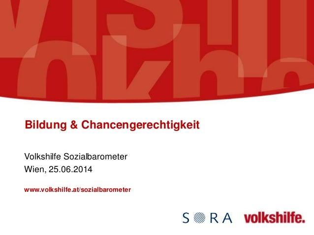 Bildung & Chancengerechtigkeit Volkshilfe Sozialbarometer Wien, 25.06.2014 www.volkshilfe.at/sozialbarometer