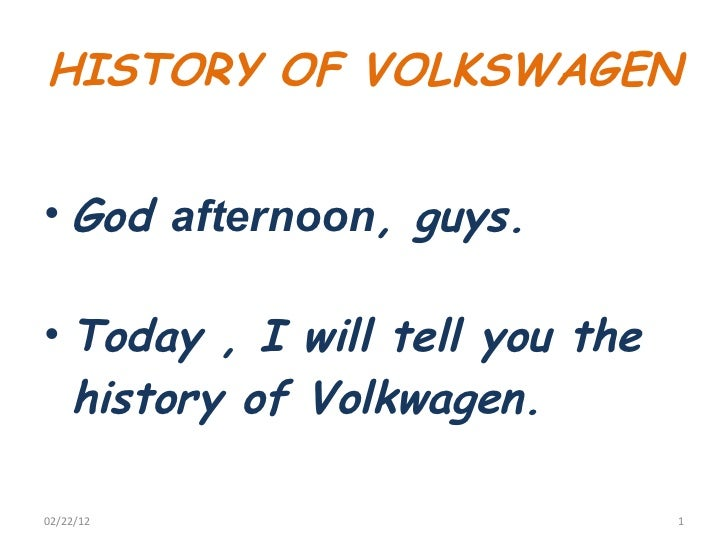HISTORY OF VOLKSWAGEN  <ul><li>God  afternoon , guys. </li></ul><ul><li>Today , I will tell you the history of Volkwagen. ...