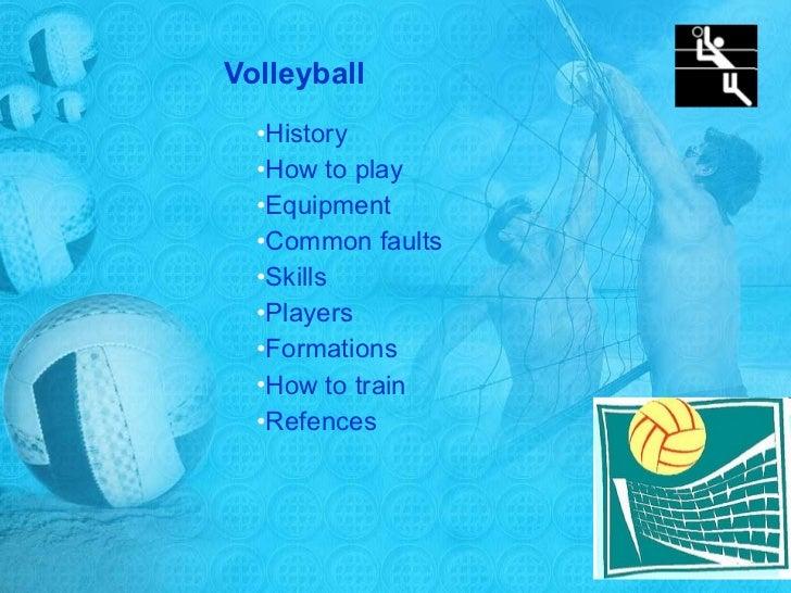 Volleyball <ul><li>History </li></ul><ul><li>How to play  </li></ul><ul><li>Equipment </li></ul><ul><li>Common faults </li...
