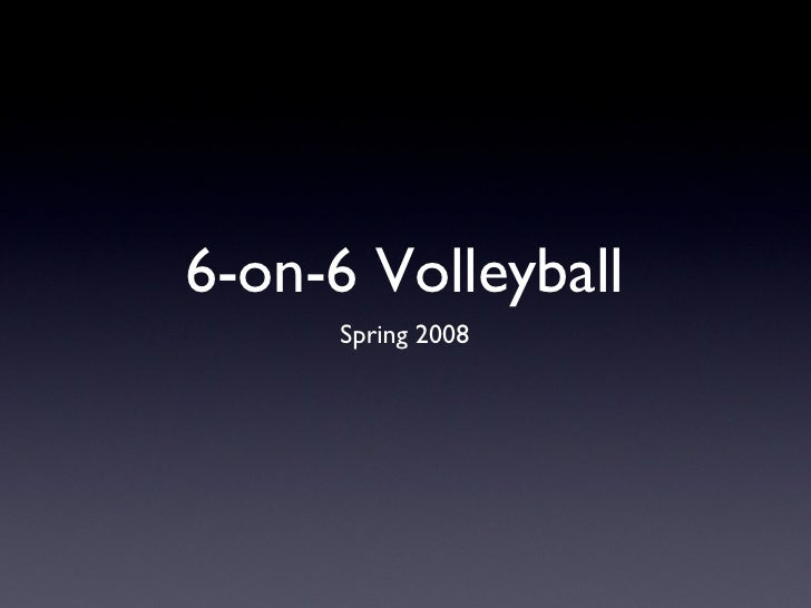 6-on-6 Volleyball <ul><li>Spring 2008 </li></ul>
